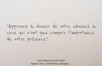 Apprenez à donner de votre absence à ceux qui n'ont pas compris l'importance de votre présence.