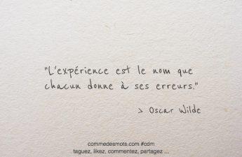 L'expérience est le nom que chacun donne à ses erreurs.