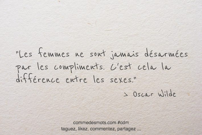 Les femmes ne sont jamais désarmées par les compliments. C'est cela la différence entre les sexes.
