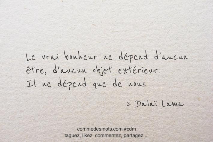 Le vrai bonheur ne dépend d'aucun être, d' aucun objet extérieur. Il ne dépend que de nous
